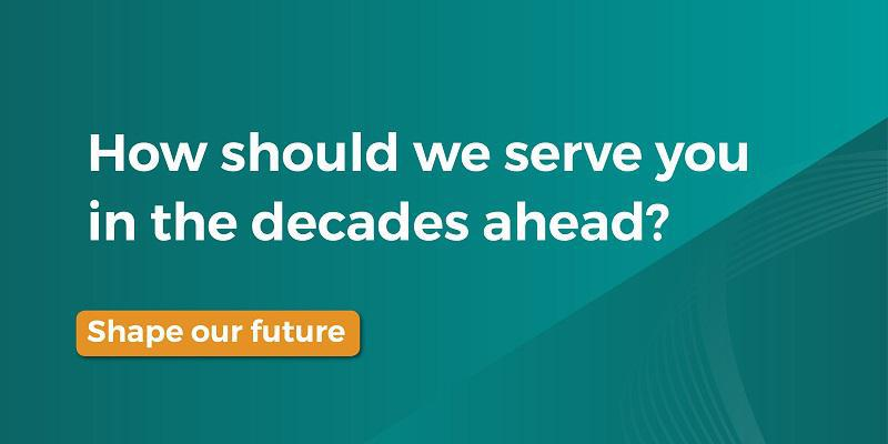Green image with text: how should we serve you in the decades ahead?